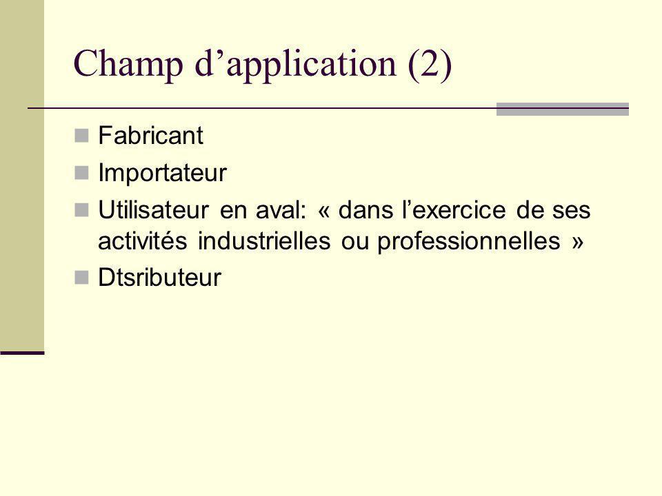 Champ dapplication (2) Fabricant Importateur Utilisateur en aval: « dans lexercice de ses activités industrielles ou professionnelles » Dtsributeur