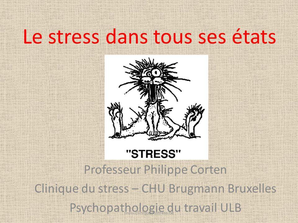 Le stress dans tous ses états Professeur Philippe Corten Clinique du stress – CHU Brugmann Bruxelles Psychopathologie du travail ULB www.cliniquedustr