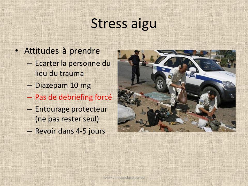 Stress aigu Attitudes à prendre – Ecarter la personne du lieu du trauma – Diazepam 10 mg – Pas de debriefing forcé – Entourage protecteur (ne pas rest