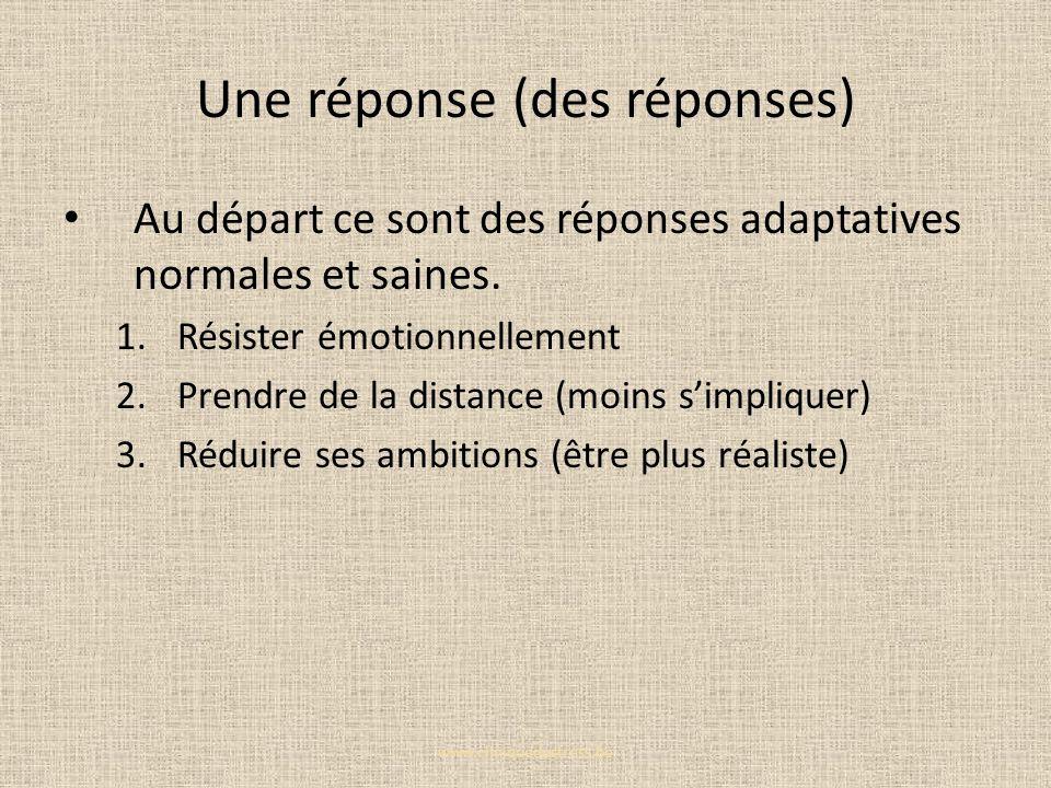 Une réponse (des réponses) Au départ ce sont des réponses adaptatives normales et saines. 1.Résister émotionnellement 2.Prendre de la distance (moins