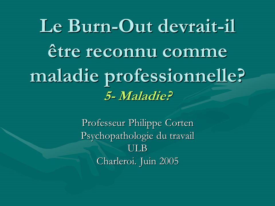 Le Burn-Out devrait-il être reconnu comme maladie professionnelle? 5- Maladie? Professeur Philippe Corten Psychopathologie du travail ULB Charleroi. J