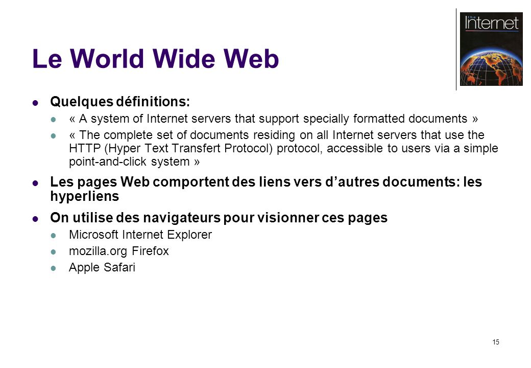 15 Le World Wide Web Quelques définitions: « A system of Internet servers that support specially formatted documents » « The complete set of documents residing on all Internet servers that use the HTTP (Hyper Text Transfert Protocol) protocol, accessible to users via a simple point-and-click system » Les pages Web comportent des liens vers dautres documents: les hyperliens On utilise des navigateurs pour visionner ces pages Microsoft Internet Explorer mozilla.org Firefox Apple Safari