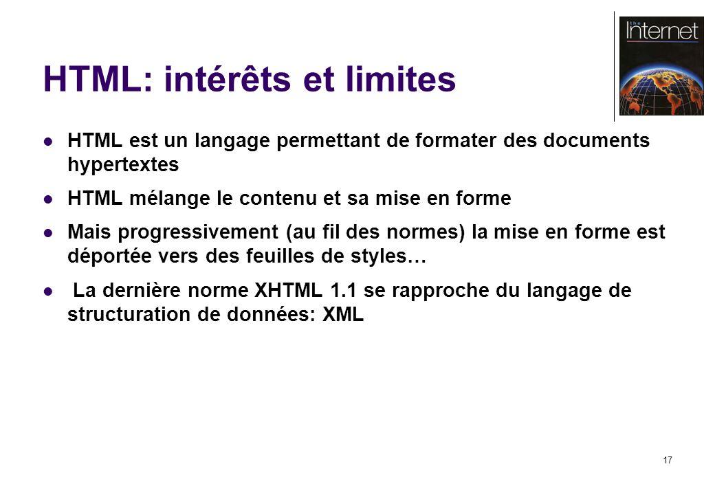 17 HTML: intérêts et limites HTML est un langage permettant de formater des documents hypertextes HTML mélange le contenu et sa mise en forme Mais progressivement (au fil des normes) la mise en forme est déportée vers des feuilles de styles… La dernière norme XHTML 1.1 se rapproche du langage de structuration de données: XML