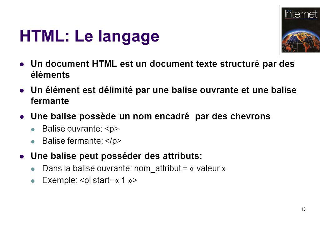 18 HTML: Le langage Un document HTML est un document texte structuré par des éléments Un élément est délimité par une balise ouvrante et une balise fermante Une balise possède un nom encadré par des chevrons Balise ouvrante: Balise fermante: Une balise peut posséder des attributs: Dans la balise ouvrante: nom_attribut = « valeur » Exemple: