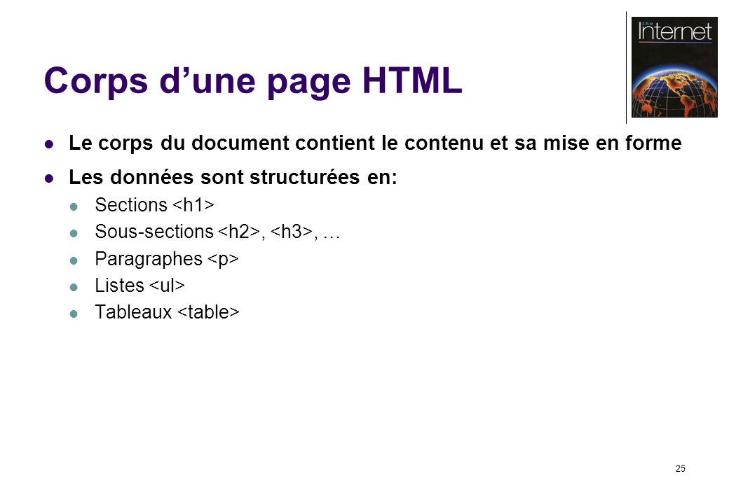 25 Corps dune page HTML Le corps du document contient le contenu et sa mise en forme Les données sont structurées en: Sections Sous-sections,, … Paragraphes Listes Tableaux