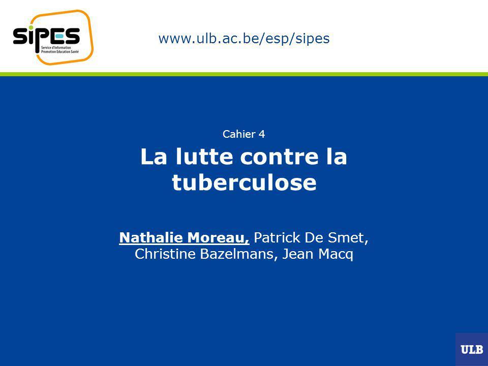 www.ulb.ac.be/esp/sipes Cahier 4 La lutte contre la tuberculose Nathalie Moreau, Patrick De Smet, Christine Bazelmans, Jean Macq