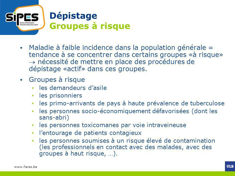 www.fares.be Dépistage Groupes à risque Maladie à faible incidence dans la population générale = tendance à se concentrer dans certains groupes «à ris