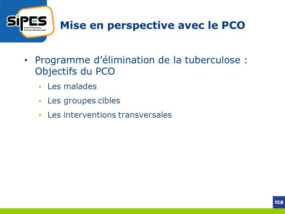 Mise en perspective avec le PCO Programme délimination de la tuberculose : Objectifs du PCO Les malades Les groupes cibles Les interventions transvers