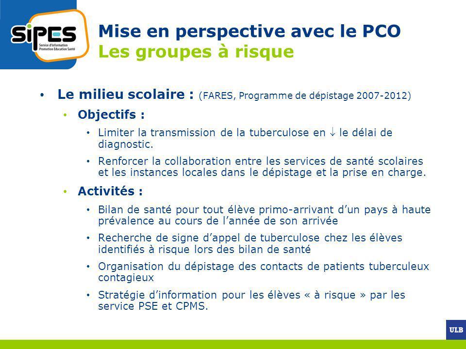 Mise en perspective avec le PCO Les groupes à risque Le milieu scolaire : (FARES, Programme de dépistage 2007-2012) Objectifs : Limiter la transmissio
