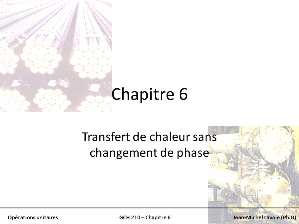 Opérations unitairesGCH 210 – Chapitre 6Jean-Michel Lavoie (Ph.D) Nombre de Nusselt Donne la relation entre: – Coefficient de transfert de chaleur (h) – Conductivité thermique (k) – Dimension caractéristique