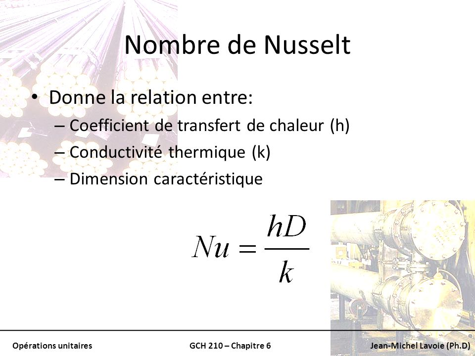 Opérations unitairesGCH 210 – Chapitre 6Jean-Michel Lavoie (Ph.D) Nombre de Nusselt Donne la relation entre: – Coefficient de transfert de chaleur (h)