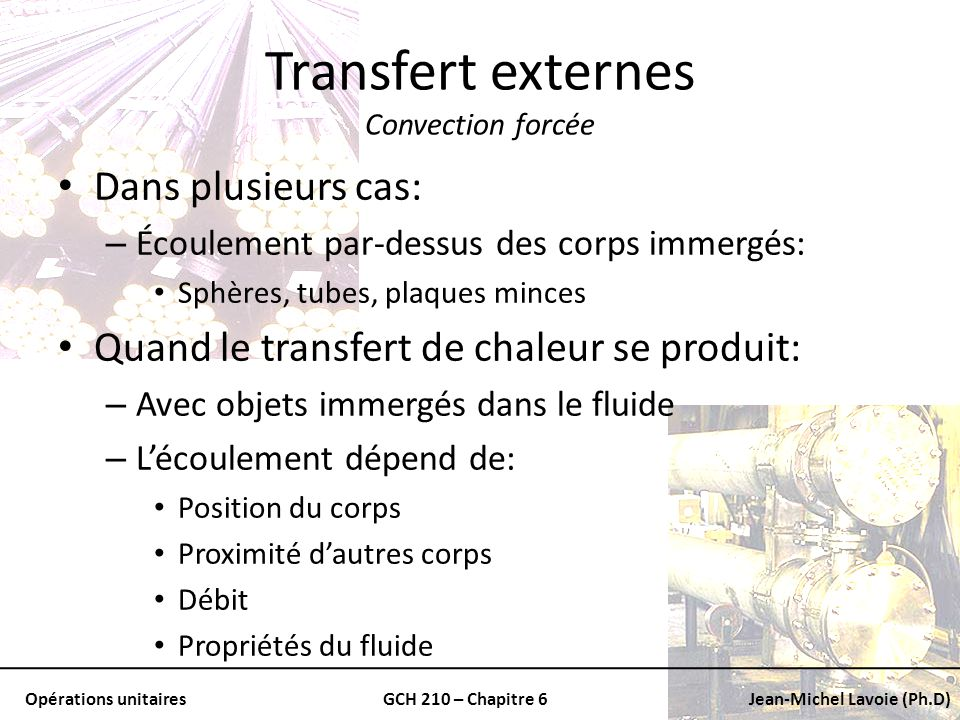 Opérations unitairesGCH 210 – Chapitre 6Jean-Michel Lavoie (Ph.D) Transfert externes Convection forcée Dans plusieurs cas: – Écoulement par-dessus des