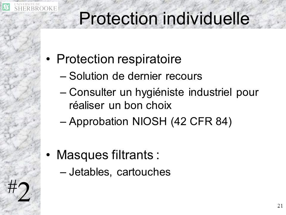 21 Protection individuelle Protection respiratoire –Solution de dernier recours –Consulter un hygiéniste industriel pour réaliser un bon choix –Approb