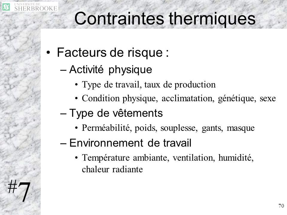 70 Contraintes thermiques Facteurs de risque : –Activité physique Type de travail, taux de production Condition physique, acclimatation, génétique, se