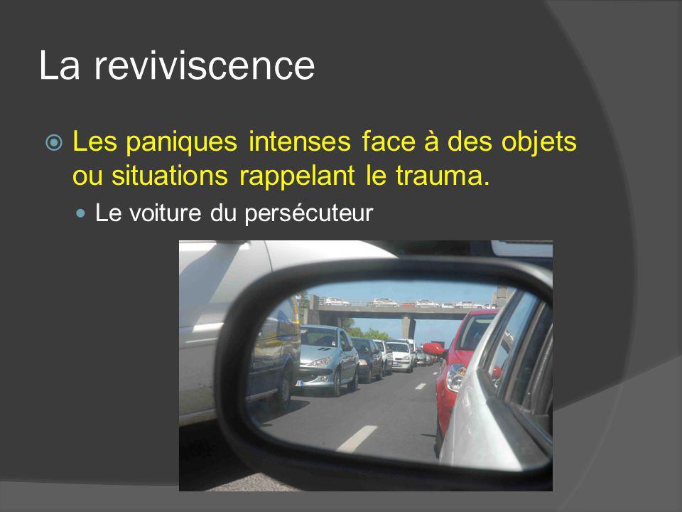 La reviviscence Les paniques intenses face à des objets ou situations rappelant le trauma. Le voiture du persécuteur
