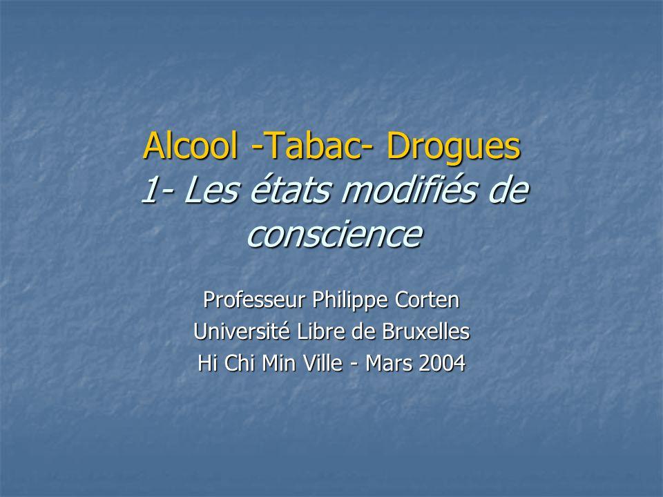 Alcool -Tabac- Drogues 1- Les états modifiés de conscience Professeur Philippe Corten Université Libre de Bruxelles Hi Chi Min Ville - Mars 2004