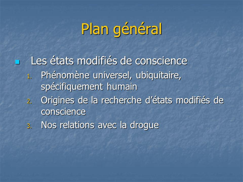 Plan général Les états modifiés de conscience Les états modifiés de conscience 1. Phénomène universel, ubiquitaire, spécifiquement humain 2. Origines