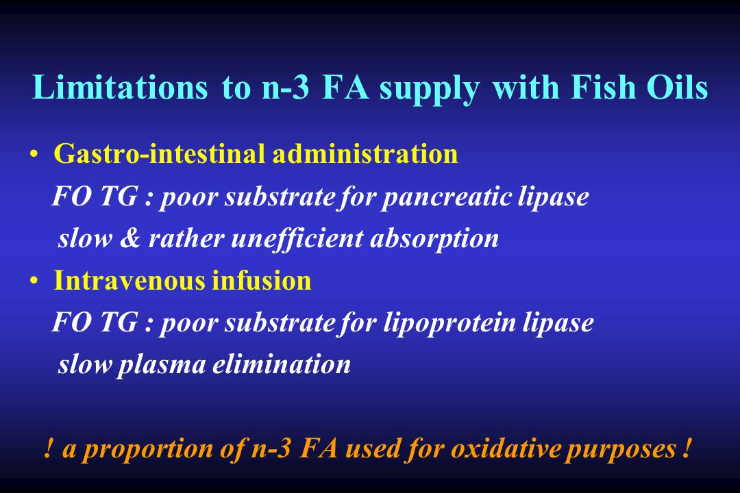 Limitations to n-3 FA supply with Fish Oils Gastro-intestinal administration FO TG : poor substrate for pancreatic lipase slow & rather unefficient absorption Intravenous infusion FO TG : poor substrate for lipoprotein lipase slow plasma elimination .