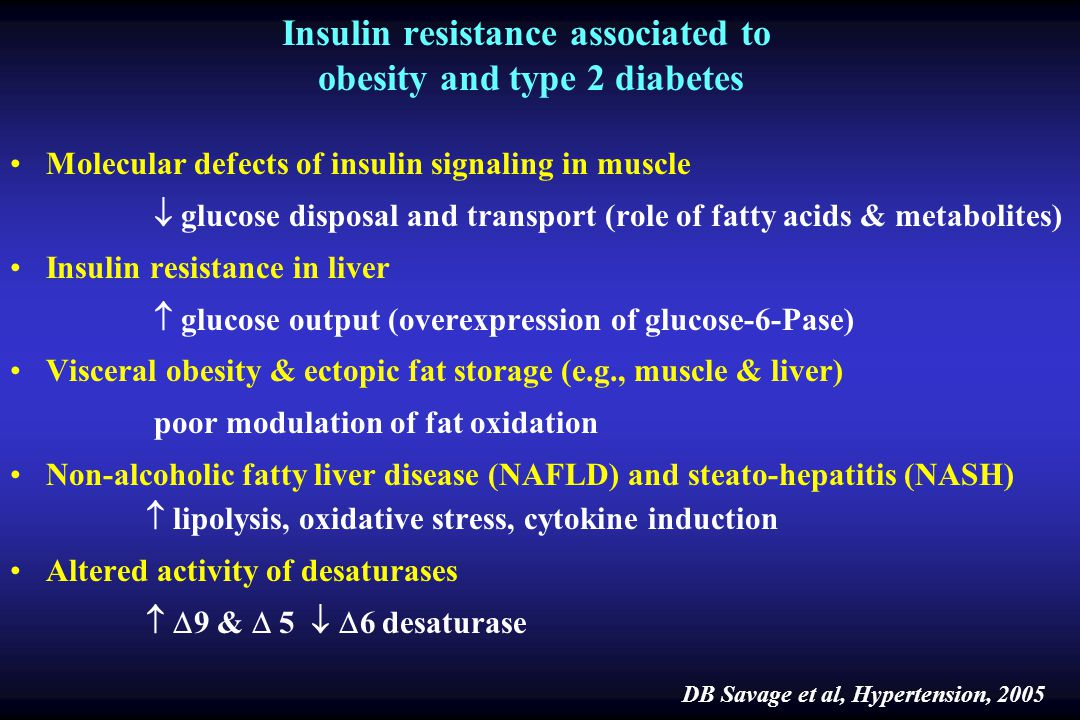 Insulin resistance associated to obesity and type 2 diabetes Molecular defects of insulin signaling in muscle glucose disposal and transport (role of fatty acids & metabolites) Insulin resistance in liver glucose output (overexpression of glucose-6-Pase) Visceral obesity & ectopic fat storage (e.g., muscle & liver) poor modulation of fat oxidation Non-alcoholic fatty liver disease (NAFLD) and steato-hepatitis (NASH) lipolysis, oxidative stress, cytokine induction Altered activity of desaturases 9 & 5 6 desaturase DB Savage et al, Hypertension, 2005