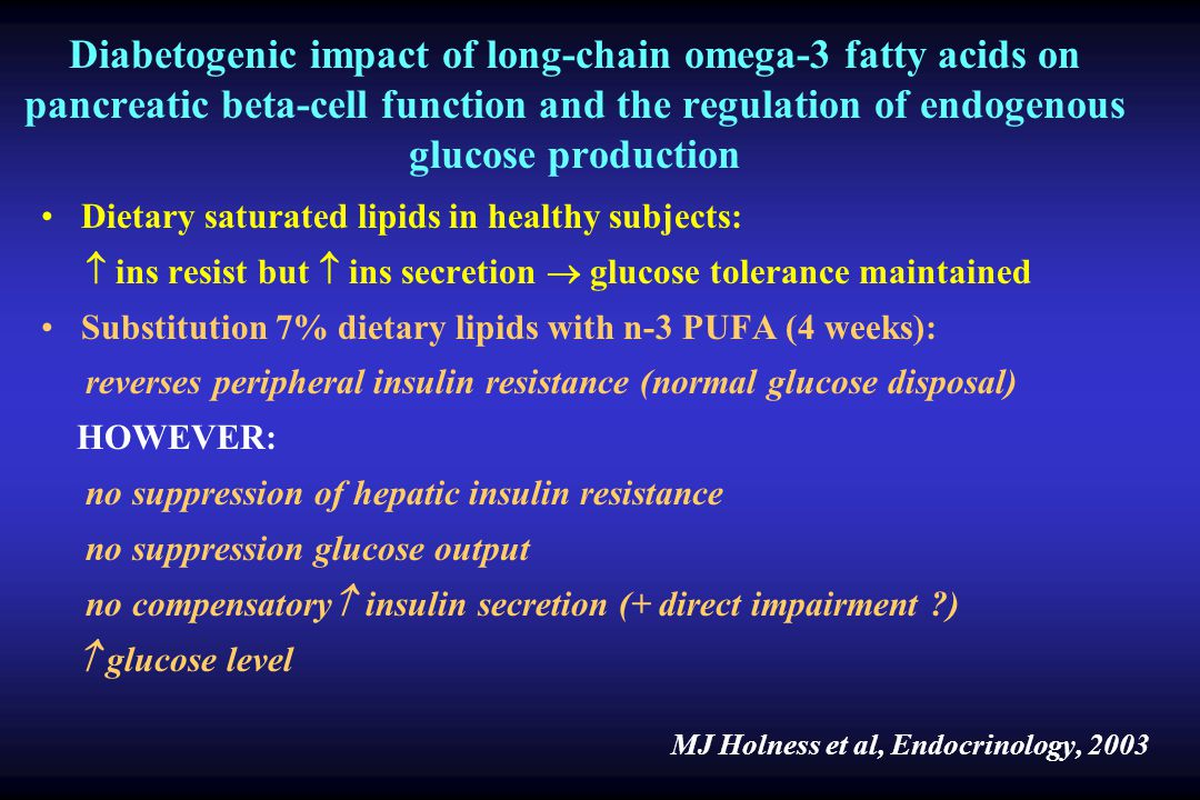 Diabetogenic impact of long-chain omega-3 fatty acids on pancreatic beta-cell function and the regulation of endogenous glucose production Dietary saturated lipids in healthy subjects: ins resist but ins secretion glucose tolerance maintained Substitution 7% dietary lipids with n-3 PUFA (4 weeks): reverses peripheral insulin resistance (normal glucose disposal) HOWEVER: no suppression of hepatic insulin resistance no suppression glucose output no compensatory insulin secretion (+ direct impairment ?) glucose level MJ Holness et al, Endocrinology, 2003
