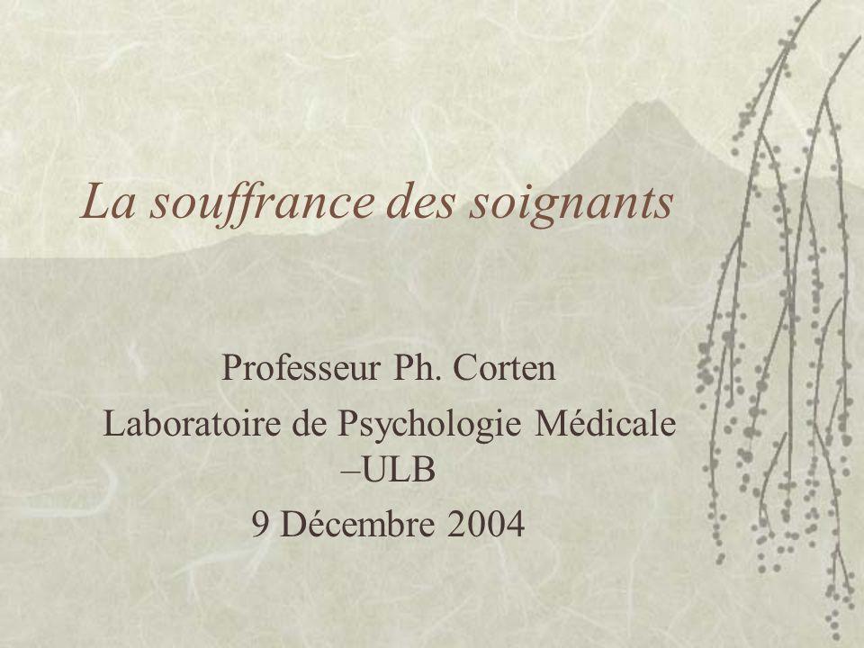La souffrance des soignants Professeur Ph. Corten Laboratoire de Psychologie Médicale –ULB 9 Décembre 2004