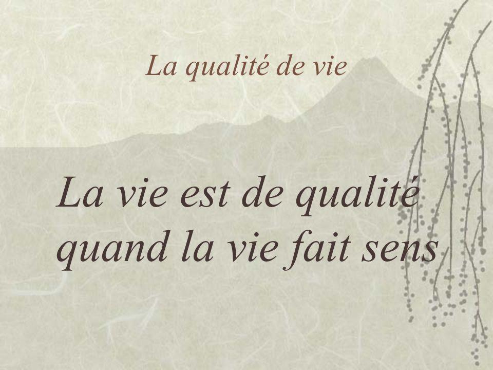 La qualité de vie La vie est de qualité quand la vie fait sens