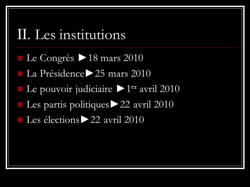 II. Les institutions Le Congrès 18 mars 2010 La Présidence25 mars 2010 Le pouvoir judiciaire 1 er avril 2010 Les partis politiques22 avril 2010 Les él