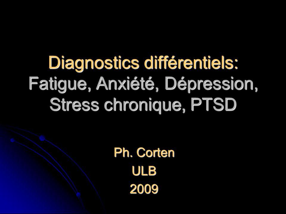 Diagnostics différentiels: Fatigue, Anxiété, Dépression, Stress chronique, PTSD Ph. Corten ULB2009