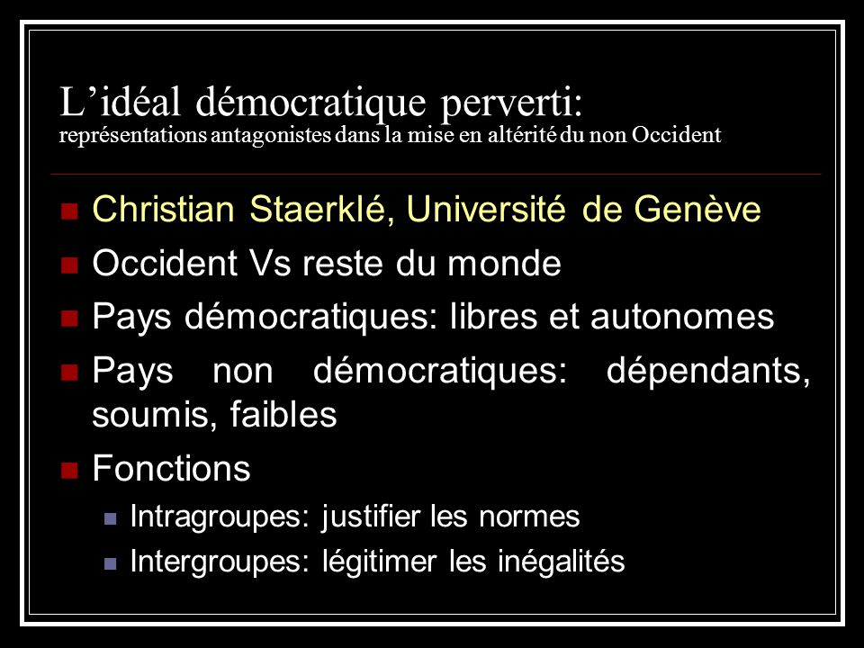 Lidéal démocratique perverti: représentations antagonistes dans la mise en altérité du non Occident Christian Staerklé, Université de Genève Occident