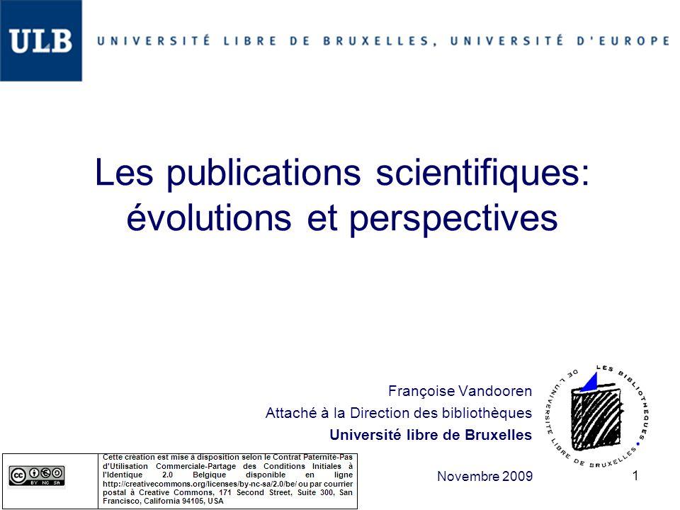 Les publications scientifiques: évolutions et perspectives Françoise Vandooren Attaché à la Direction des bibliothèques Université libre de Bruxelles Novembre 2009 1