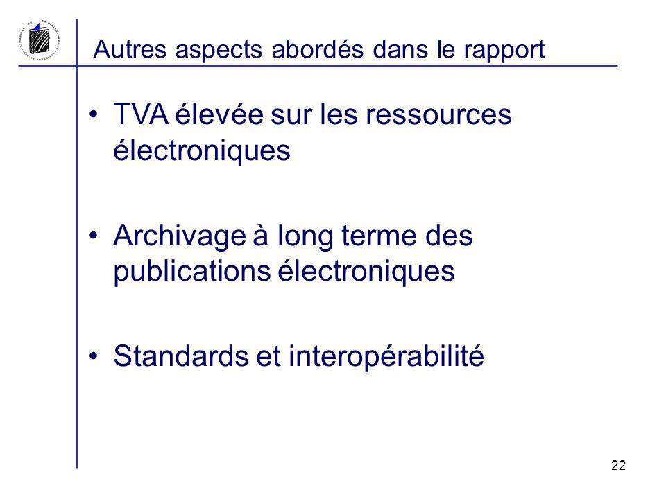 Autres aspects abordés dans le rapport TVA élevée sur les ressources électroniques Archivage à long terme des publications électroniques Standards et interopérabilité 22