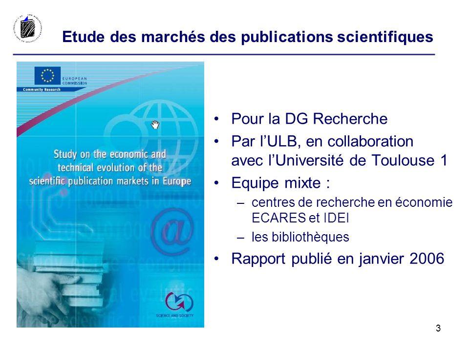 Pour la DG Recherche Par lULB, en collaboration avec lUniversité de Toulouse 1 Equipe mixte : –centres de recherche en économie ECARES et IDEI –les bibliothèques Rapport publié en janvier 2006 Etude des marchés des publications scientifiques 3
