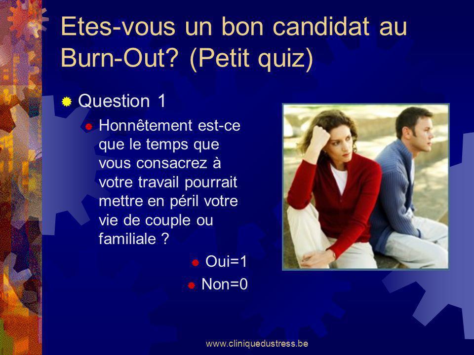www.cliniquedustress.be Etes-vous un bon candidat au Burn-Out? (Petit quiz) Question 1 Honnêtement est-ce que le temps que vous consacrez à votre trav