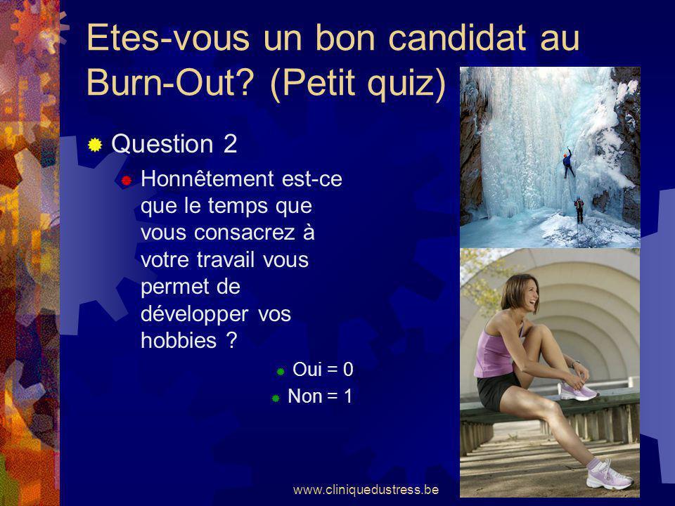 www.cliniquedustress.be Etes-vous un bon candidat au Burn-Out? (Petit quiz) Question 2 Honnêtement est-ce que le temps que vous consacrez à votre trav