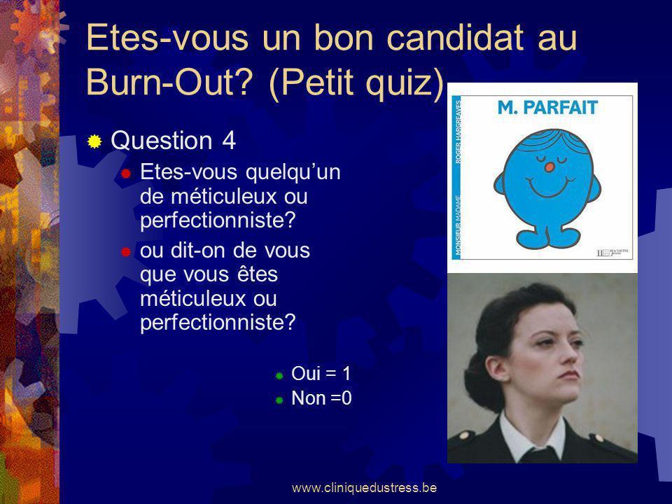 www.cliniquedustress.be Etes-vous un bon candidat au Burn-Out? (Petit quiz) Question 4 Etes-vous quelquun de méticuleux ou perfectionniste? ou dit-on