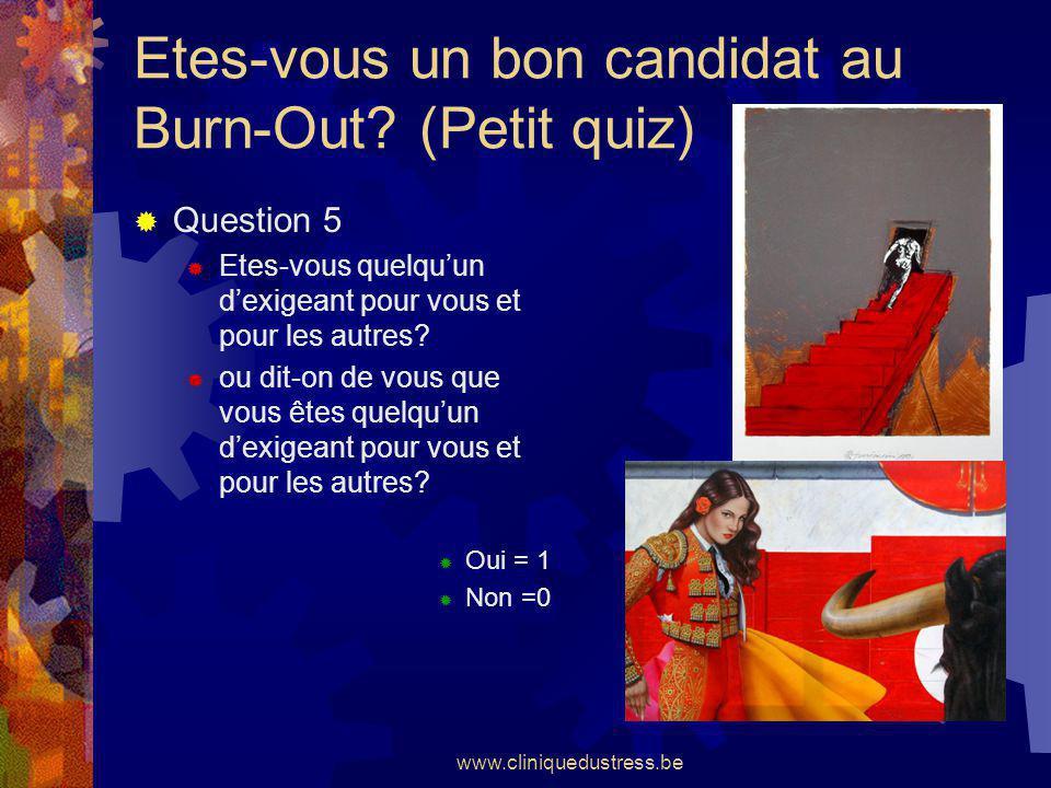 www.cliniquedustress.be Etes-vous un bon candidat au Burn-Out? (Petit quiz) Question 5 Etes-vous quelquun dexigeant pour vous et pour les autres? ou d