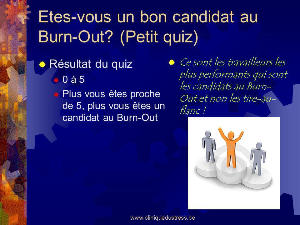 www.cliniquedustress.be Etes-vous un bon candidat au Burn-Out? (Petit quiz) Résultat du quiz 0 à 5 Plus vous êtes proche de 5, plus vous êtes un candi