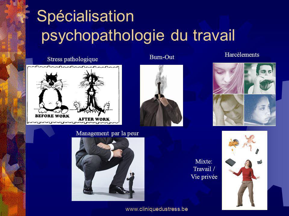www.cliniquedustress.be Spécialisation psychopathologie du travail Stress pathologique Burn-Out Harcèlements Management par la peur Mixte: Travail / V