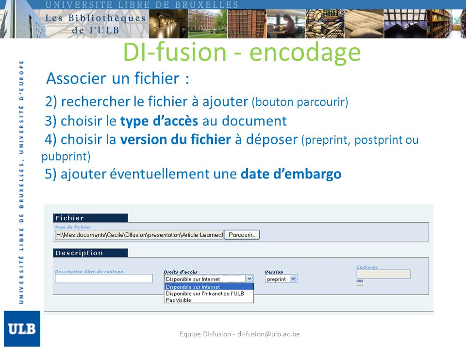 Associer un fichier : 2) rechercher le fichier à ajouter (bouton parcourir) 3) choisir le type daccès au document 4) choisir la version du fichier à déposer (preprint, postprint ou pubprint) 5) ajouter éventuellement une date dembargo Equipe DI-fusion - di-fusion@ulb.ac.be DI-fusion - encodage