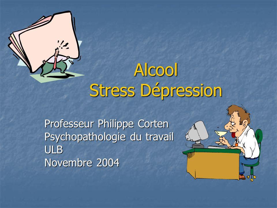 Alcool Stress Dépression Professeur Philippe Corten Psychopathologie du travail ULB Novembre 2004