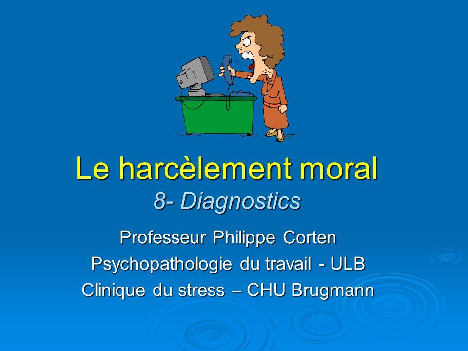 Le harcèlement moral 8- Diagnostics Professeur Philippe Corten Psychopathologie du travail - ULB Clinique du stress – CHU Brugmann