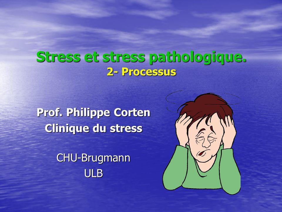 Stress et stress pathologique. 2- Processus Prof. Philippe Corten Clinique du stress CHU-BrugmannULB