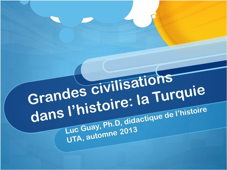 Grandes civilisations dans lhistoire: la Turquie Luc Guay, Ph.D, didactique de lhistoire UTA, automne 2013