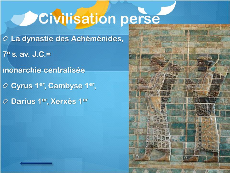 Civilisation perse La dynastie des Achéménides, 7 e s. av. J.C.= monarchie centralisée Cyrus 1 er, Cambyse 1 er, Darius 1 er, Xerxès 1 er
