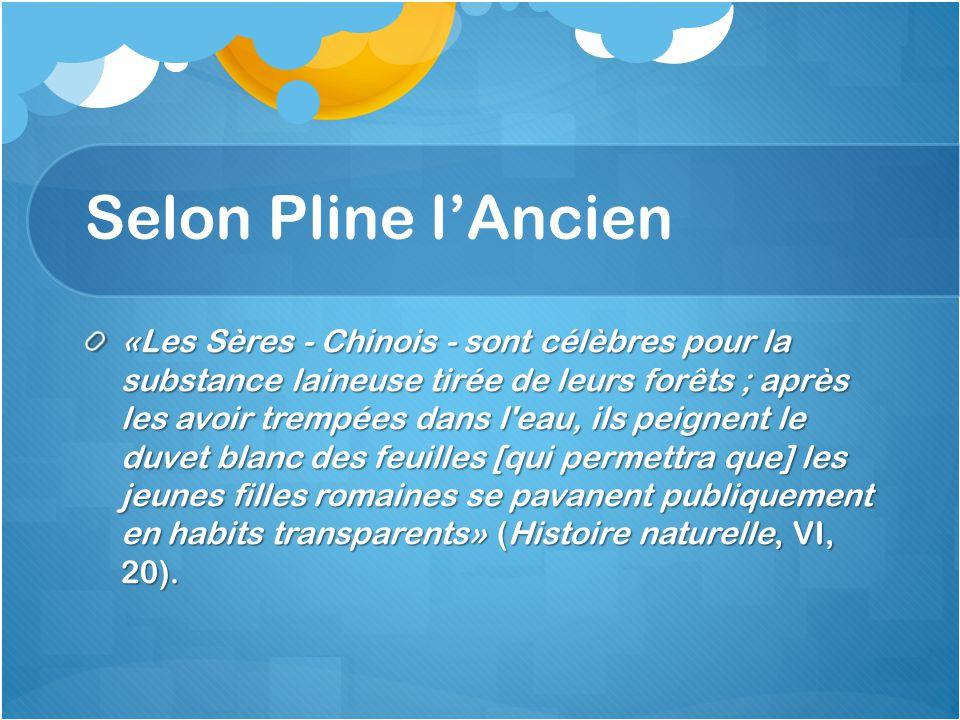 Selon Pline lAncien «Les Sères - Chinois - sont célèbres pour la substance laineuse tirée de leurs forêts ; après les avoir trempées dans l'eau, ils p