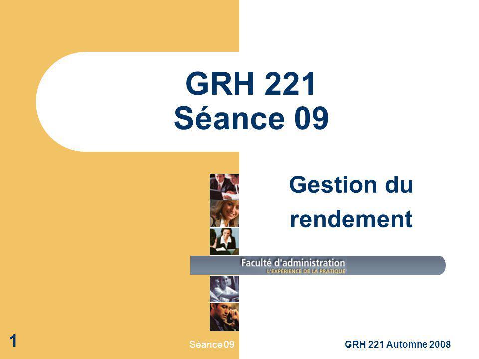 Séance 09GRH 221 Automne 2008 1 GRH 221 Séance 09 Gestion du rendement