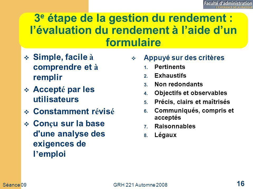 Séance 09 GRH 221 Automne 2008 16 3 e étape de la gestion du rendement : lévaluation du rendement à laide dun formulaire Simple, facile à comprendre e