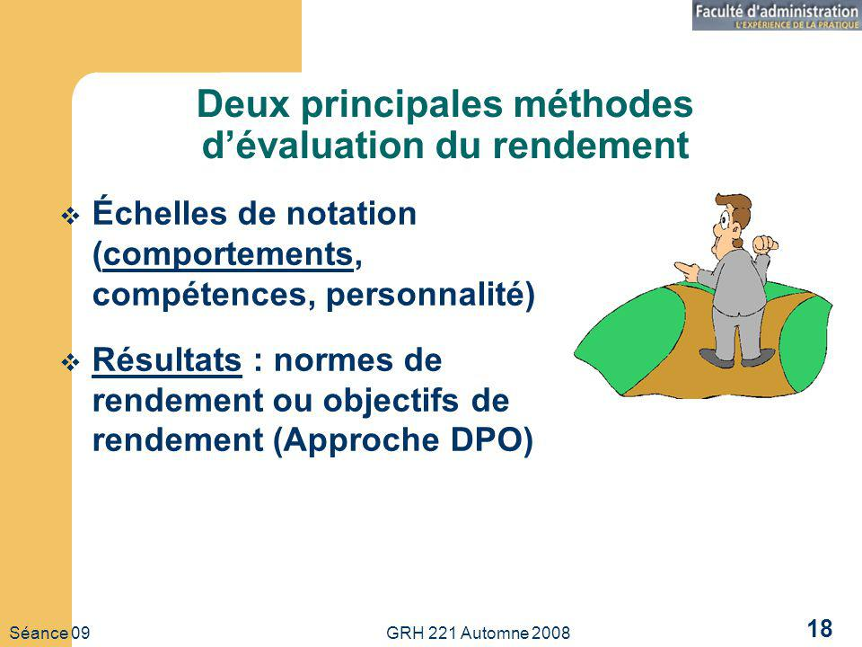 Séance 09 GRH 221 Automne 2008 18 Deux principales méthodes dévaluation du rendement Échelles de notation (comportements, compétences, personnalité) Résultats : normes de rendement ou objectifs de rendement (Approche DPO)