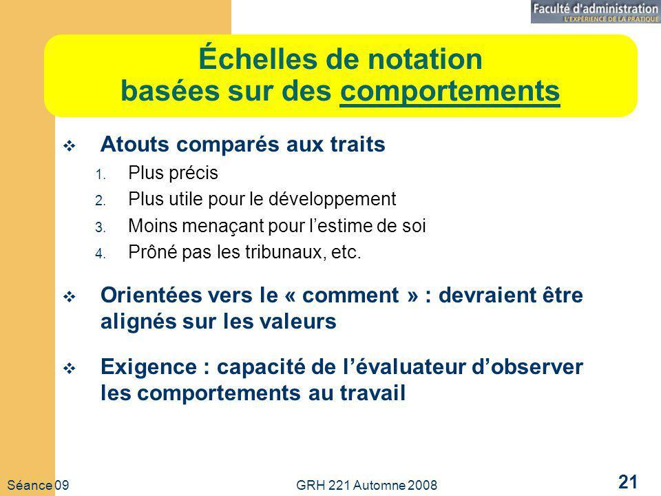 Séance 09 GRH 221 Automne 2008 21 Échelles de notation basées sur des comportements Atouts comparés aux traits 1.