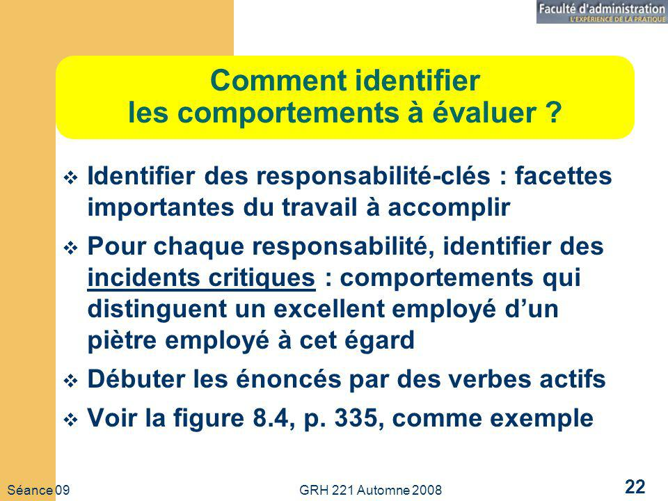 Séance 09 GRH 221 Automne 2008 22 Comment identifier les comportements à évaluer ? Identifier des responsabilité-clés : facettes importantes du travai